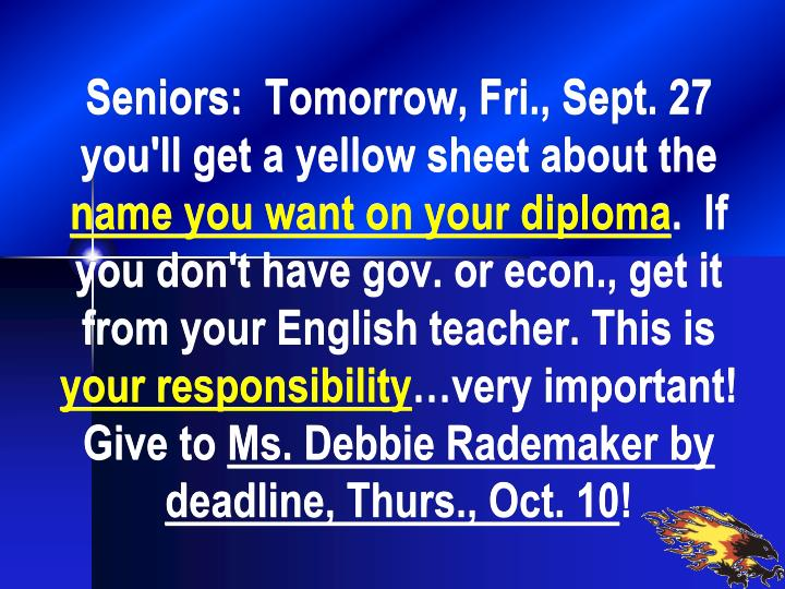 Seniors:  Tomorrow, Fri., Sept. 27 you'll get a yellow sheet about the