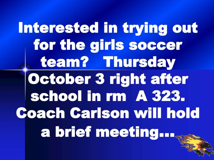 Interested in trying out for the girls soccer team?   Thursday October 3 right after school in rm  A 323.  Coach Carlson will hold a brief meeting