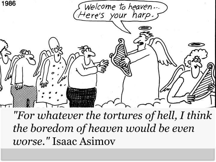 """For whatever the tortures of hell, I think the boredom of heaven would be even worse."""