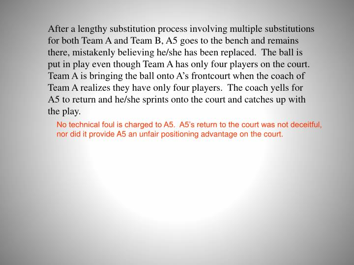 After a lengthy substitution process involving multiple substitutions for both Team A and Team B, A5 goes to the bench and remains there, mistakenly believing he/she has been replaced.  The ball is put in play even though Team A has only four players on the court.  Team A is bringing the ball onto A's frontcourt when the coach of Team A realizes they have only four players.  The coach yells for A5 to return and he/she sprints onto the court and catches up with the play.