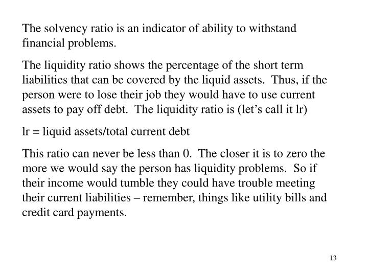 The solvency ratio is an indicator of ability to withstand financial problems.