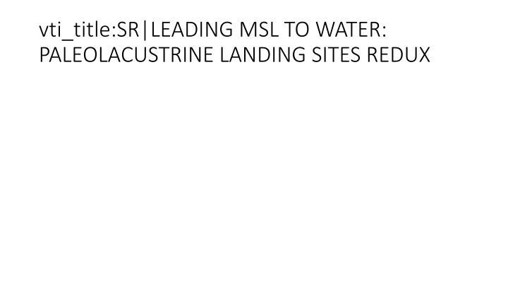 vti_title:SR|LEADING MSL TO WATER: PALEOLACUSTRINE LANDING SITES REDUX