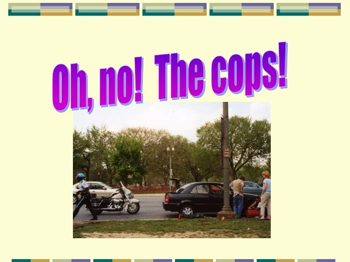 Oh, no!  The cops!