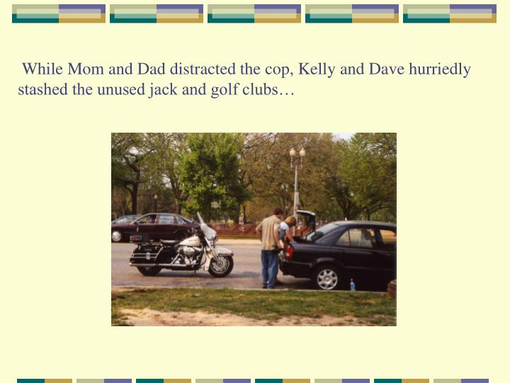 While Mom and Dad distracted the cop, Kelly and Dave hurriedly stashed the unused jack and golf clubs…