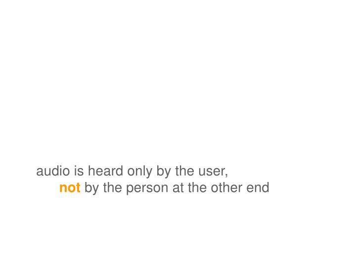 audio is heard only by the user,