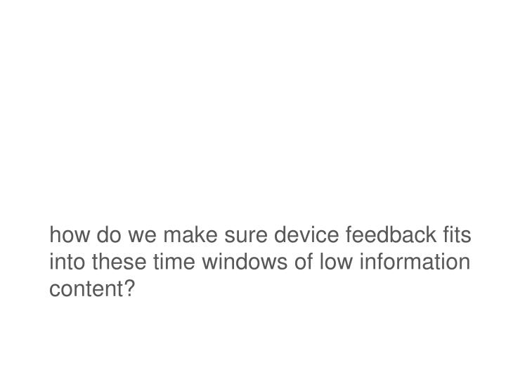 how do we make sure device feedback fits into these time windows of low information content?