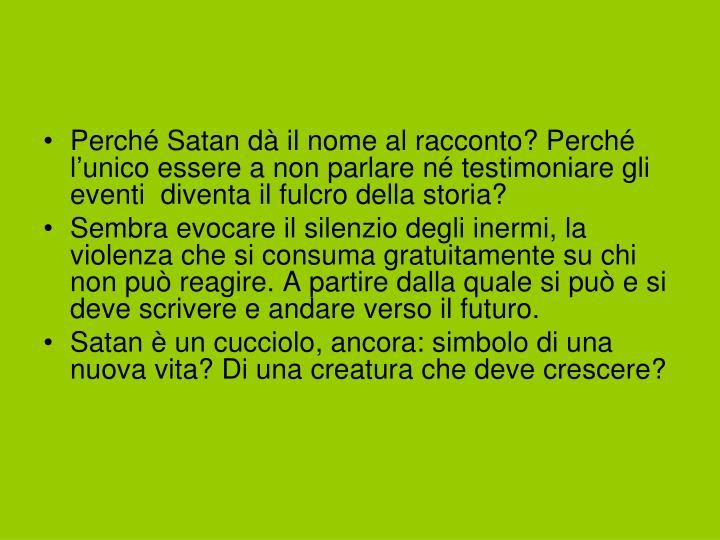 Perché Satan dà il nome al racconto? Perché l'unico essere a non parlare né testimoniare gli eventi  diventa il fulcro della storia?