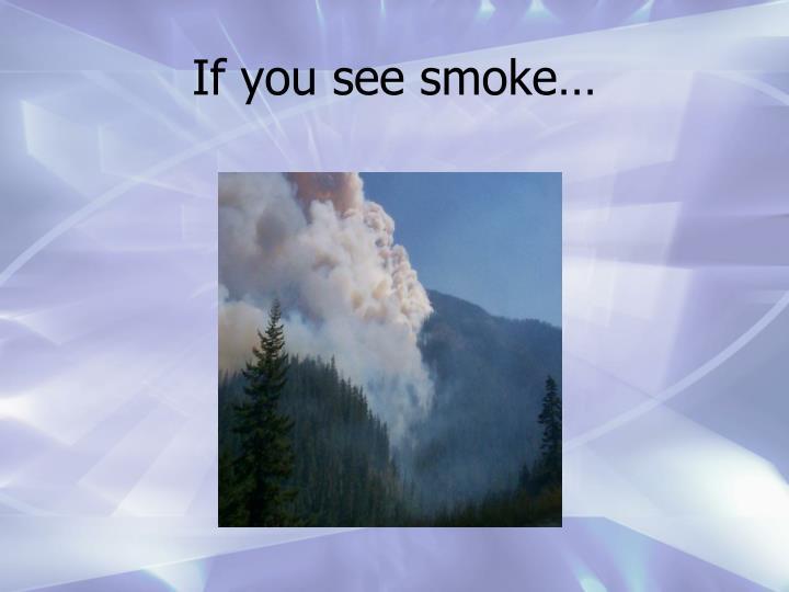 If you see smoke…