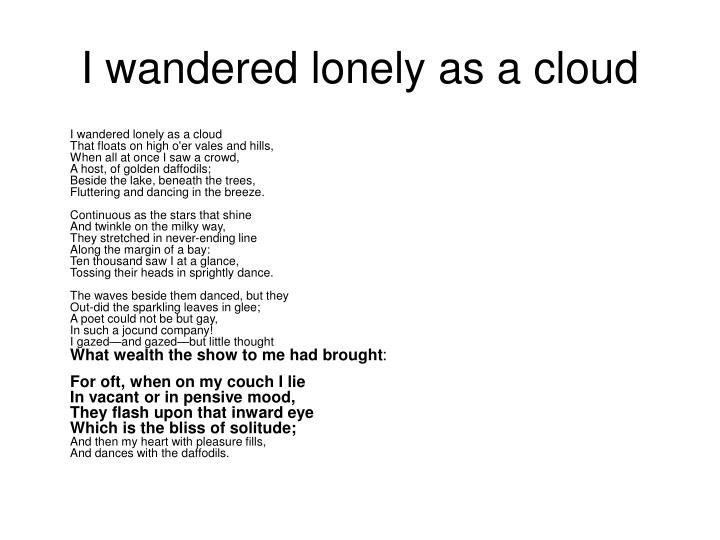 "poetry analysis essay on i wandered lonely as a cloud ""i wandered lonely as a cloud"" by william wordsworth, a poem that discloses  the  as robert diyanni says in his book, ""with much of wordsworth's poetry, this  lyric reflects his deep  essay on an analysis of i wandered lonely as a cloud."