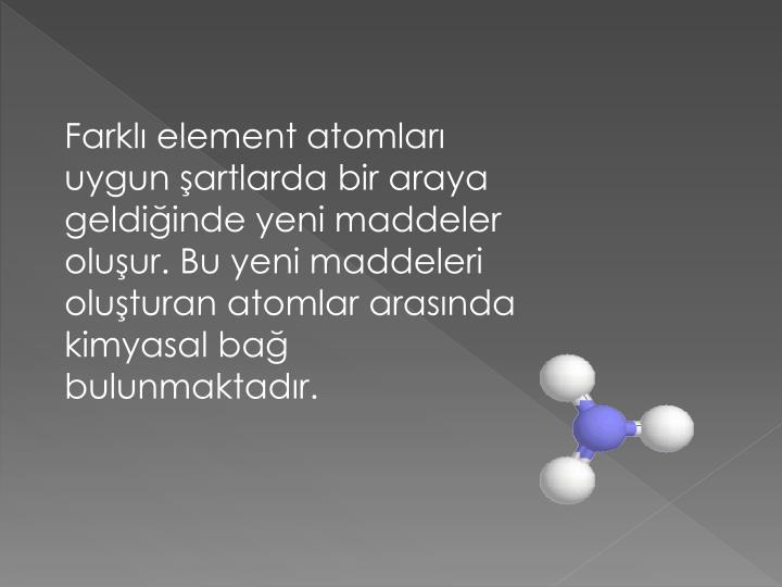 Farklı element atomları uygun şartlarda bir araya geldiğinde yeni maddeler oluşur. Bu yeni maddeleri oluşturan atomlar arasında kimyasal bağ bulunmaktadır.