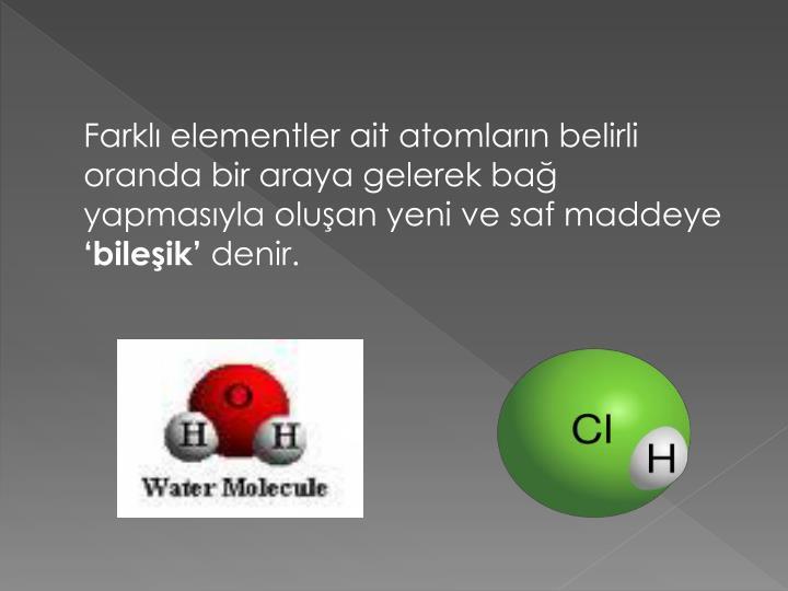 Farklı elementler ait atomların belirli oranda bir araya gelerek bağ yapmasıyla oluşan yeni ve saf maddeye