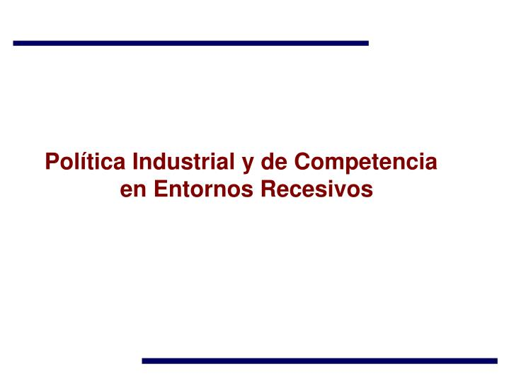 Política Industrial y de Competencia en Entornos Recesivos