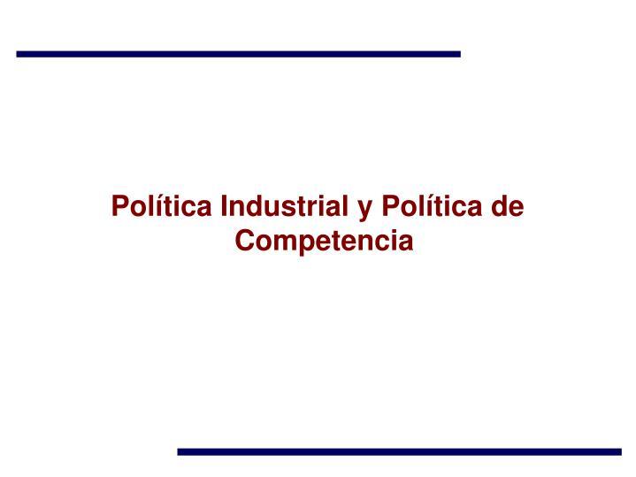 Política Industrial y Política de Competencia