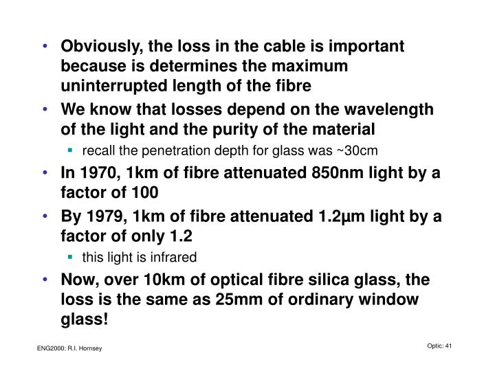 Obviously, the loss in the cable is important because is determines the maximum uninterrupted length of the fibre