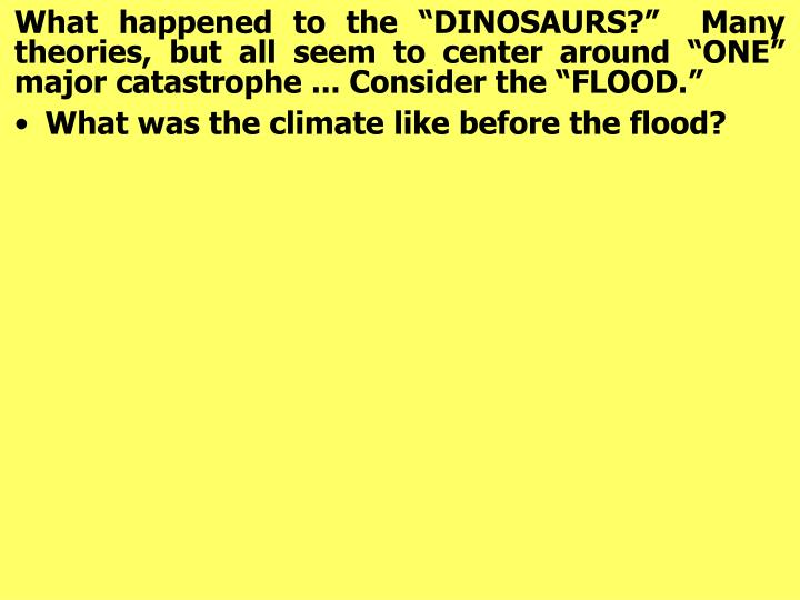 "What happened to the ""DINOSAURS?""  Many theories, but all seem to center around ""ONE"" major catastrophe ... Consider the ""FLOOD."""