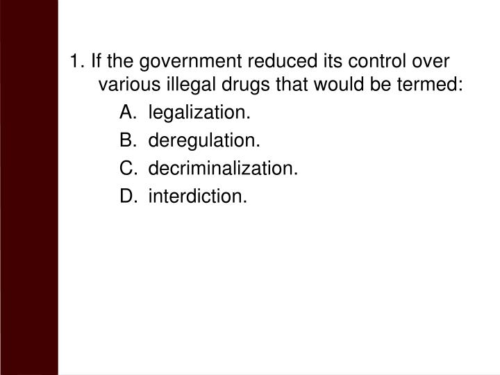 1. If the government reduced its control over various illegal drugs that would be termed: