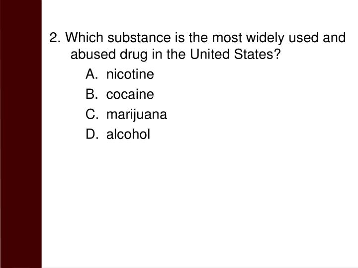 2. Which substance is the most widely used and abused drug in the United States?