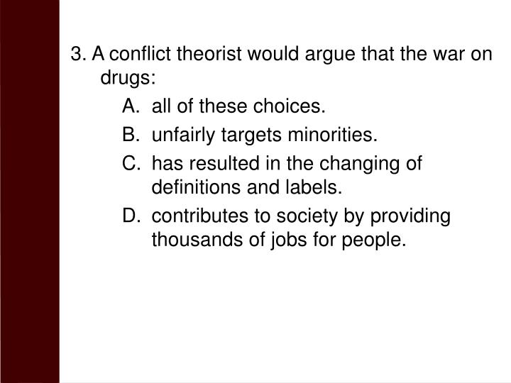 3. A conflict theorist would argue that the war on drugs: