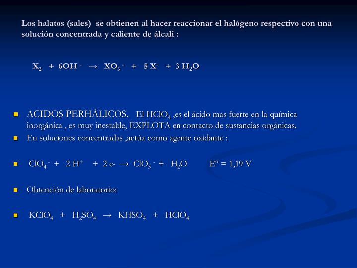 Los halatos (sales)  se obtienen al hacer reaccionar el halógeno respectivo con una solución concentrada y caliente de álcali :
