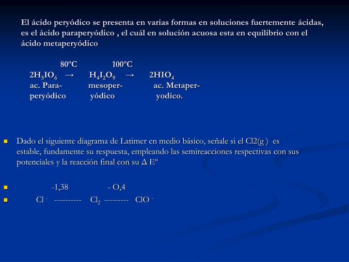 El ácido peryódico se presenta en varias formas en soluciones fuertemente ácidas, es el ácido paraperyódico , el cuál en solución acuosa esta en equilibrio con el ácido metaperyódico