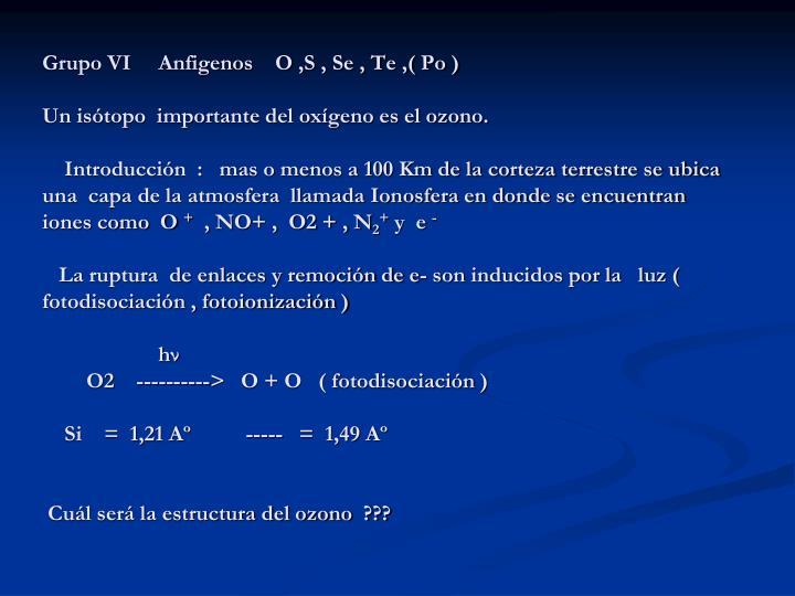 Grupo VI     Anfigenos    O ,S , Se , Te ,( Po )