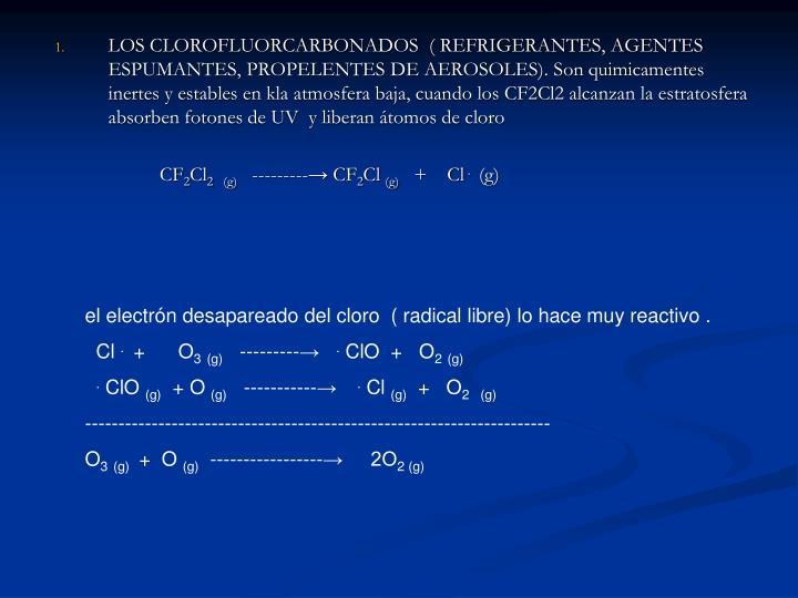 LOS CLOROFLUORCARBONADOS  ( REFRIGERANTES, AGENTES  ESPUMANTES, PROPELENTES DE AEROSOLES). Son quimicamentes inertes y estables en kla atmosfera baja, cuando los CF2Cl2 alcanzan la estratosfera absorben fotones de UV  y liberan átomos de cloro