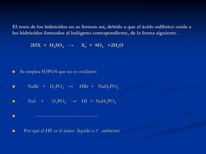 El resto de los hidrácidos no se forman así, debido a que el ácido sulfúrico oxida a los hidrácidos formados al halógeno correspondiente, de la forma siguiente .