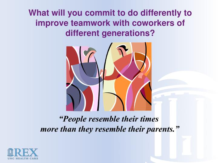 What will you commit to do differently to improve teamwork with coworkers of different generations?
