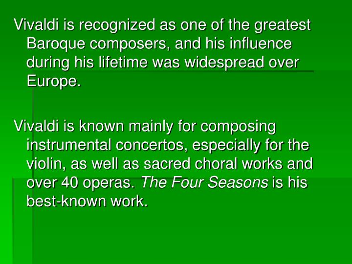 Vivaldi is recognized as one of the greatest Baroque composers, and his influence during his lifetime was widespread over Europe.