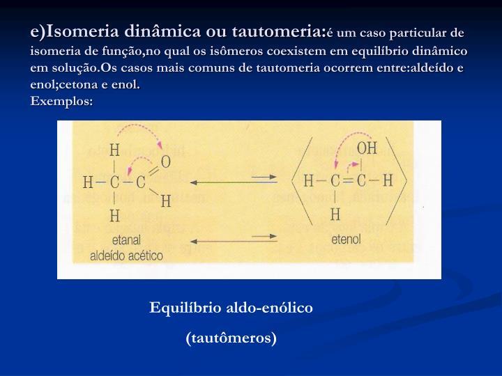 e)Isomeria dinâmica ou tautomeria: