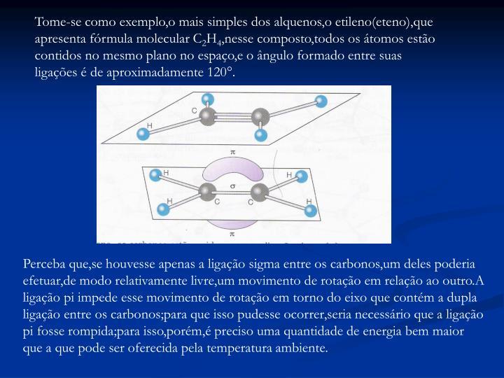 Tome-se como exemplo,o mais simples dos alquenos,o etileno(eteno),que apresenta fórmula molecular C