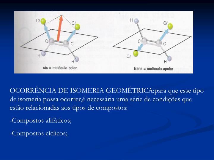 OCORRÊNCIA DE ISOMERIA GEOMÉTRICA:para que esse tipo de isomeria possa ocorrer,é necessária uma série de condições que estão relacionadas aos tipos de compostos: