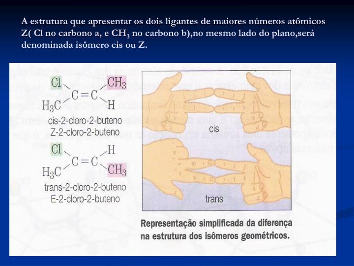 A estrutura que apresentar os dois ligantes de maiores números atômicos Z( Cl no carbono a, e CH