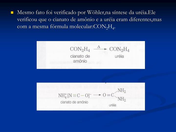 Mesmo fato foi verificado por Wöhler,na síntese da uréia.Ele verificou que o cianato de amônio e a uréia eram diferentes,mas com a mesma fórmula molecular:CON