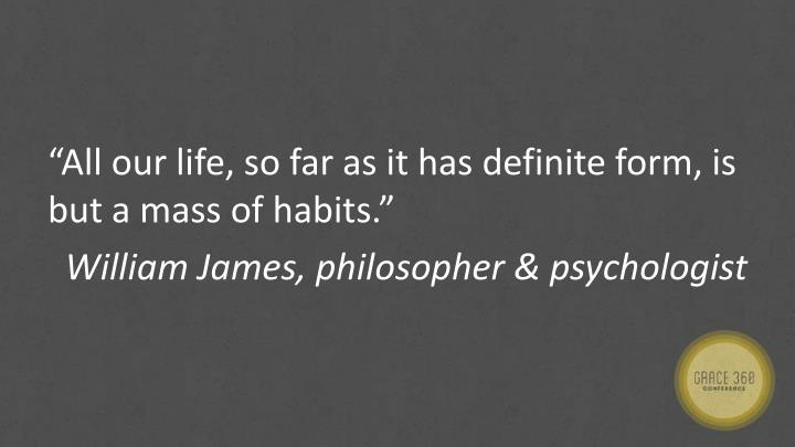 """All our life, so far as it has definite form, is but a mass of habits."