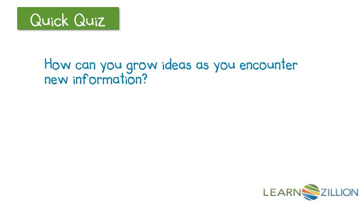 How can you grow ideas as you encounter new information?