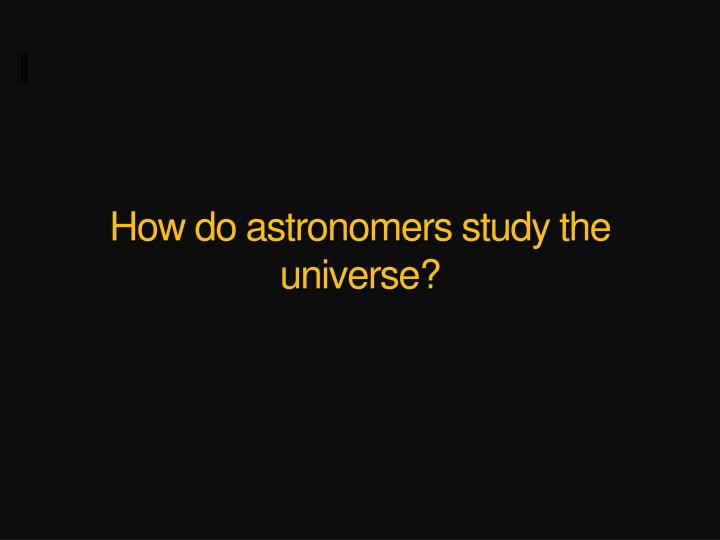 How do astronomers study the universe?