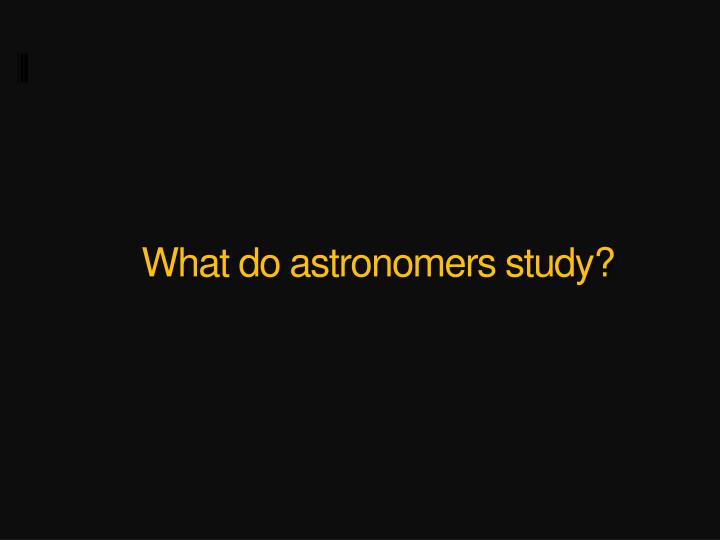 What do astronomers study