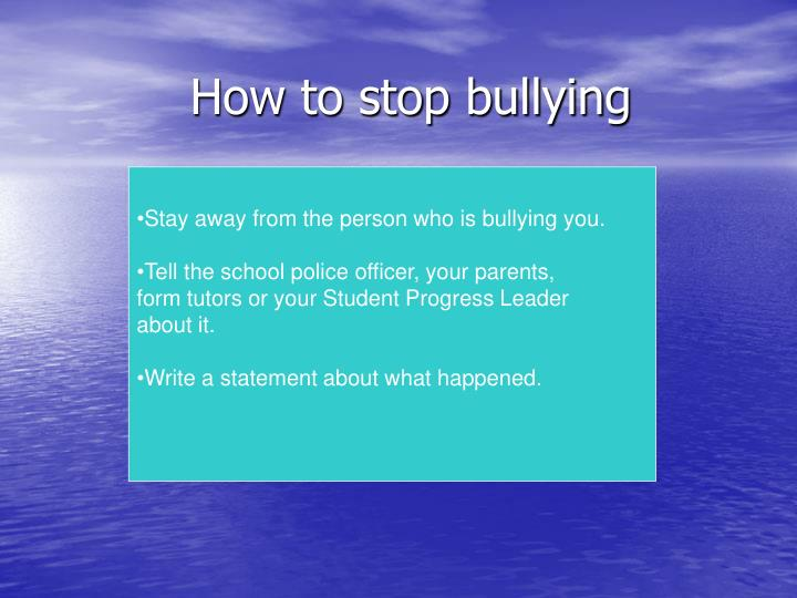 Stay away from the person who is bullying you.