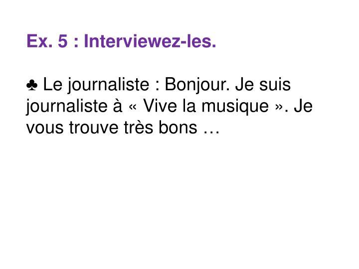 Ex. 5 : Interviewez-les.