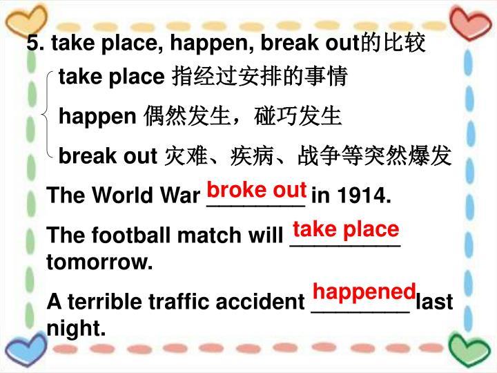 5. take place, happen, break out