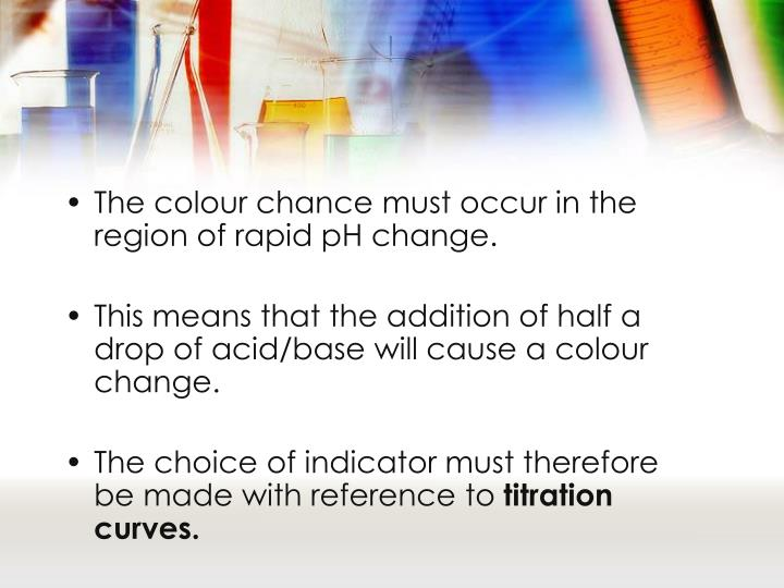 The colour chance must occur in the region of rapid pH change.