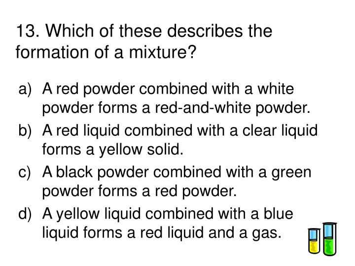 13. Which of these describes the formation of a mixture?