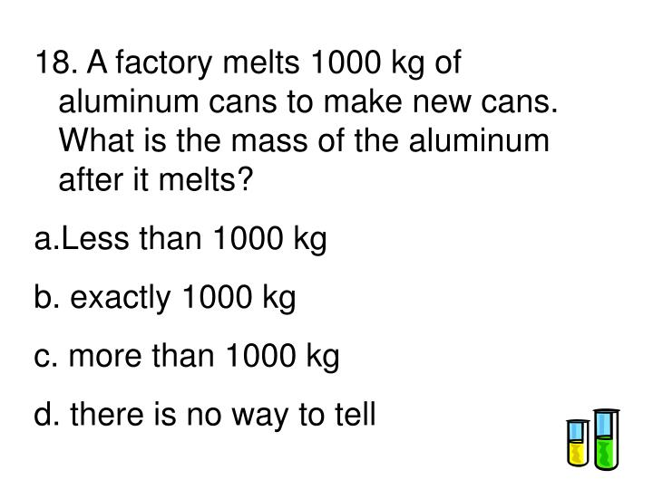 18. A factory melts 1000 kg of aluminum cans to make new cans.  What is the mass of the aluminum after it melts?