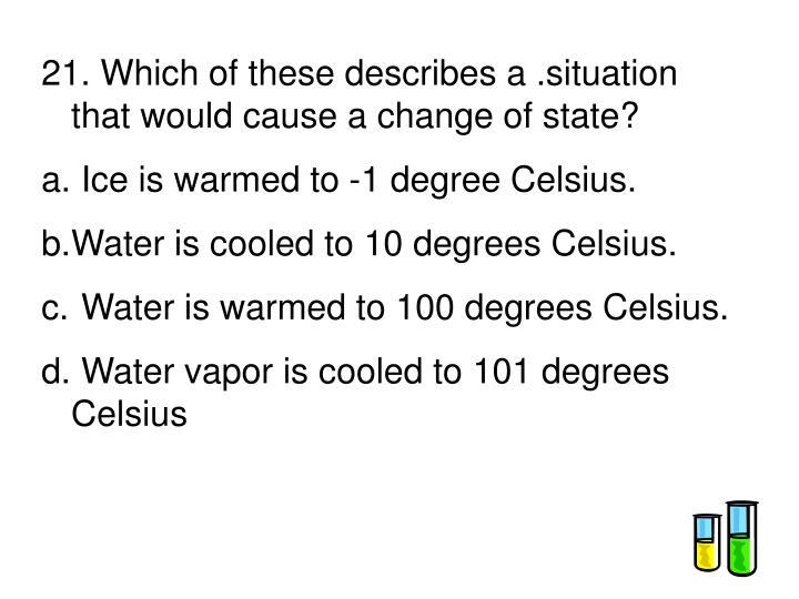 21. Which of these describes a .situation that would cause a change of state?