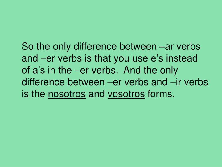 So the only difference between –ar verbs and –er verbs is that you use e's instead of a's in the –er verbs.  And the only difference between –er verbs and –ir verbs is the