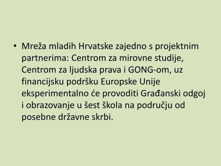 Mrea mladih Hrvatske zajedno s projektnim partnerima: Centrom za mirovne studije, Centrom za ljudska prava i GONG-om, uz financijsku podrku Europske Unije eksperimentalno e provoditi Graanski odgoj i obrazovanje u est kola na podruju od posebne dravne skrbi.