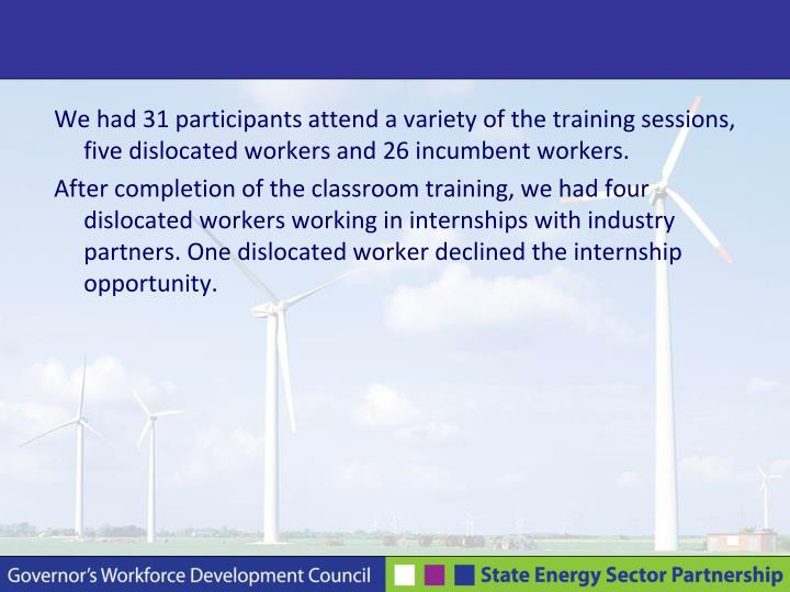 We had 31 participants attend a variety of the training sessions, five dislocated workers and 26 incumbent workers.