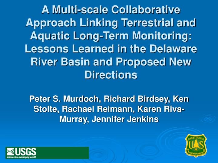 A Multi-scale Collaborative Approach Linking Terrestrial and Aquatic Long-Term Monitoring:  Lessons Learned in the Delaware River Basin and Proposed New Directions
