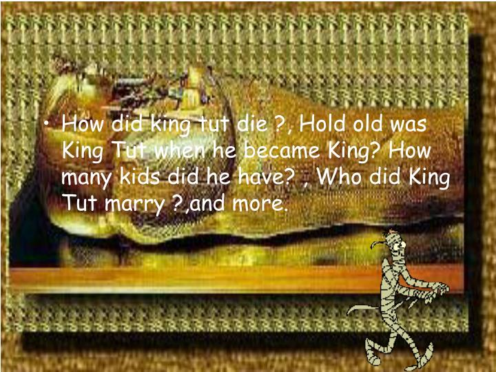 How did king tut die ?, Hold old was King Tut when he became King? How many kids did he have? , Who did King Tut marry ?,and more.